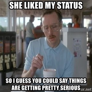 so i guess you could say things are getting pretty serious - she liked my status so i guess you could say things are getting pretty serious
