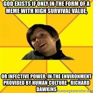 es bakans - god exists if only in the form of a meme with high survival value, or infective power, in the environment provided by human culture - richard dawkins
