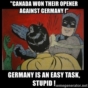 "Batman Slappp - ""canada won their opener against germany !"" germany is an easy task, stupid !"
