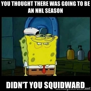 Don't you, Squidward? - YOU THOUGHT THERE WAS GOING TO BE AN NHL SEASON DIDN'T YOU SQUIDWARD