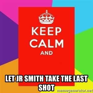 Keep calm and - LET JR SMITH TAKE THE LAST SHOT