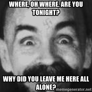 Charles Manson - Where, oh where, are you tonight? Why did you leave me here all alone?