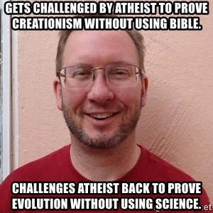 Asshole Christian missionary - gets challenged by atheist to prove creationism without using bible. challenges atheist back to prove evolution without using science.
