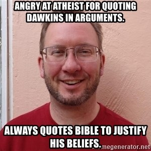 Asshole Christian missionary - angry at atheist for quoting dawkins in arguments. always quotes bible to justify his beliefs.