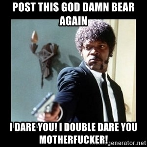 I dare you! I double dare you motherfucker! - Post this god damn bear again I dare you! I double dare you motherfucker!