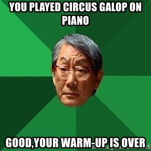 High Expectations Asian Father - you played circus galop on piano good,your warm-up is over