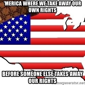 Scumbag America - 'merica where we take away our own rights before someone else takes away our rights