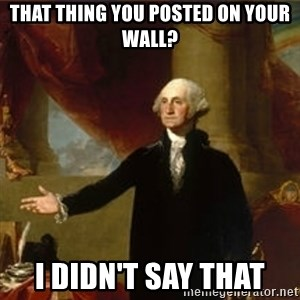 george washington - That thing you posted on your wall? I didn't say that