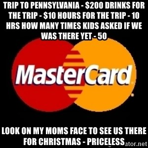 mastercard - trip to pennsylvania - $200 drinks for the trip - $10 hours for the trip - 10 hrs how many times kids asked if we was there yet - 50 look on my moms face to see us there for christmas - priceless