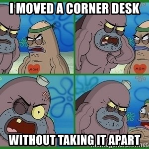 How tough are you - I MOVeD A CORNER DESK Without taking it apart