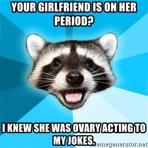 Lame Pun Coon - Your girlfriend is on her period?  I knew she was ovary acting to my jokes.