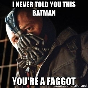 Only then you have my permission to die - I NEVER TOLD YOU THIS BATMAN YOU'RE A FAGGOT