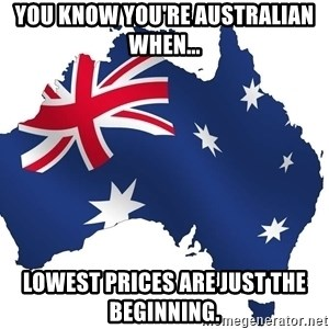 Australian flag  - YOU KNOW YOU'RE AUSTRALIAN WHEN... LOWEST PRICES ARE JUST THE BEGINNING.