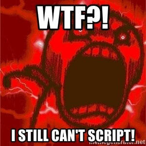 Intense Rage Guy - WTF?! I still can't script!