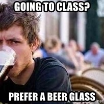 The Lazy College Senior - Going to class? Prefer a beer glass