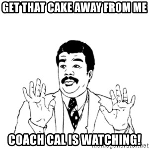 aysi - Get that cake away from me Coach cal is watching!
