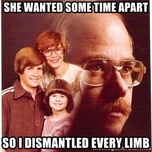 Vengeance Dad - she wanted some time apart so i dismantled every limb