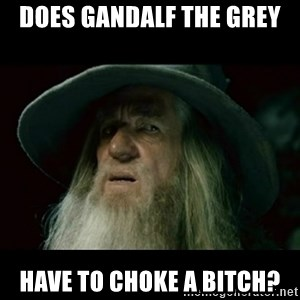 no memory gandalf - does gandalf the grey have to choke a bitch?
