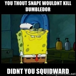 Don't you, Squidward? - you thout snape wouldnt kill dumbledor didnt you squidward