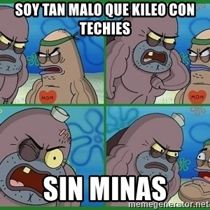 How tough are you - soy tan malo que kileo con techies sin minas