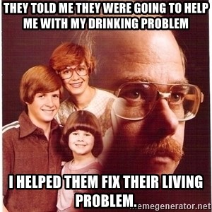 Vengeance Dad - they told me they were going to help me with my drinking problem i helped them fix their living problem.