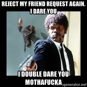 I dare you! I double dare you motherfucker! - reject my friend request again. i dare you i double dare you mothafucka