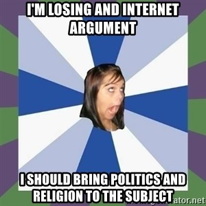 Annoying FB girl - I'm losing and internet argument I should bring politics and religion to the subject