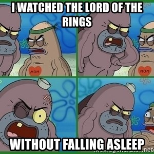 How tough are you - i watched the lord of the rings without falling asleep
