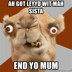 Crazy Camel lol - ah got leyyd wit mah sista end yo mum