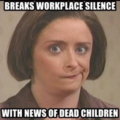 Debbie Downer - Breaks workplace silence With news of dead children