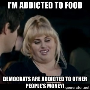 Better Not - I'm addiCted to Food DEMOCRATS are addicted to other people's money!
