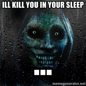 NEVER ALONE  - ILL KILL YOU IN YOUR SLEEP ...