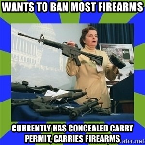 Dianne Feinstein - Wants to ban most firearms Currently has concealed carry permit, carries firearms