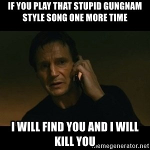 liam neeson taken - if you play that stupid gungnam style song one more time i will find you and i will kill you