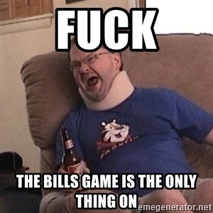 Fuming tourettes guy - FUCK  THE BILLS GAME IS THE ONLY THING ON