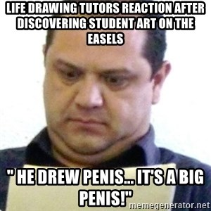 "dubious history teacher - life drawing tutors reaction after discovering student art on the easels "" HE DREW PENIS... it's A BIG PENIS!"""