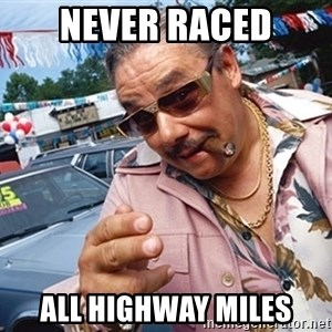 Scumbag Car Salesman - Never Raced All Highway miles
