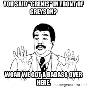 "aysi - YOU SAID ""GRENIS"" IN FRONT OF GREYSON? WOAH WE GOT A BADASS OVER HERE."