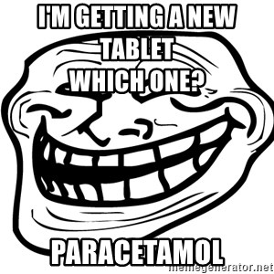 Problem Trollface - I'm getting a new tablet                                                                                                                            which one? Paracetamol