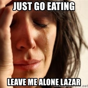 First World Problems - just go eating leave me alone lazar