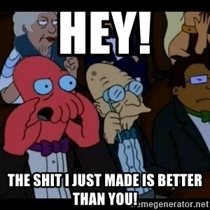 Zoidberg - Hey! The shit I just made is better than you!