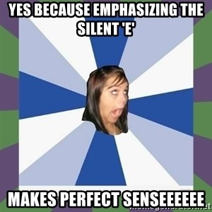 Annoying FB girl - Yes because emphasizing the silent 'E' makes perfect senseeeeee