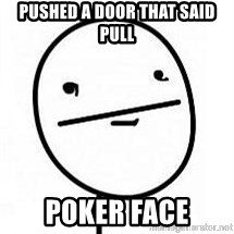 poherface - Pushed a door that said pull poker face