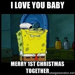 Don't you, Squidward? - i love you baby merry 1st christmas together