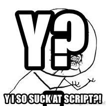 Y U SO - Y?!                         Y I SO SUCK AT SCRIPT?!