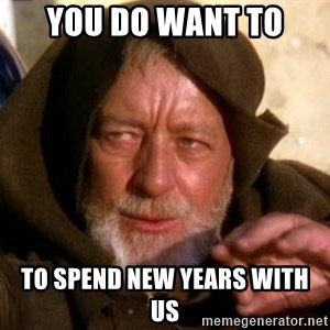 JEDI KNIGHT - You do want to to spend new years with us