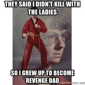 Karate Kid - they said i didn't kill with the ladies so i grew up to become revenge dad