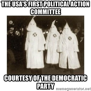 kkk - the usa's first political action commiTtee courtesy of the democratic party