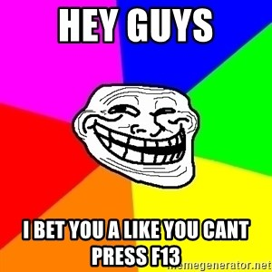 Trollface - HEY GUYS I BET YOU A LIKE YOU CANT PRESS F13