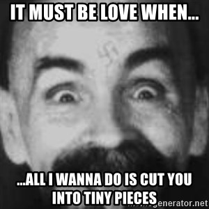 Charles Manson - IT MUST BE LOVE WHEN... ...ALL I WANNA DO IS CUT YOU INTO TINY PIECES